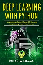 Deep Learning With Python: Comprehensive Guide of Tips and Tricks using Deep Learning with Python Theories (English Edition)
