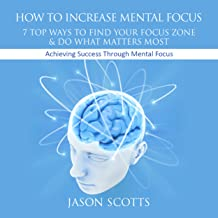 How to Increase Mental Focus: 7 Top Ways to Find Your Focus Zone and Do What Matters Most: Achieving Success Through Menta...