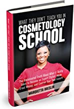 What They Don't Teach You In Cosmetology School: The Uncensored Truth About What It Really Takes to Become an Expert Stylist, Make Great Money, and Control Your Own Future