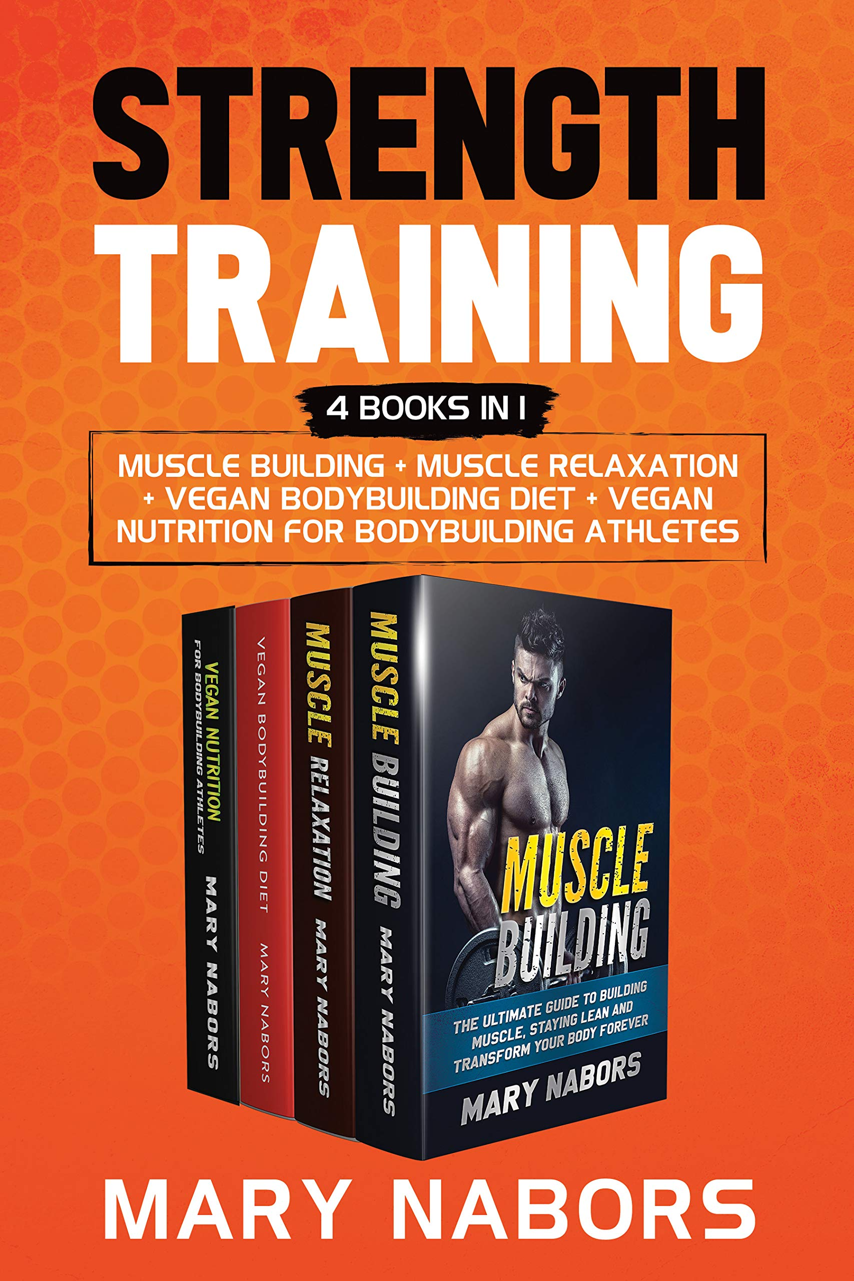 Strength Training (4 Books In 1): Muscle Building + Muscle Relaxation + Vegan Bodybuilding Diet + Vegan Nutrition For Body...