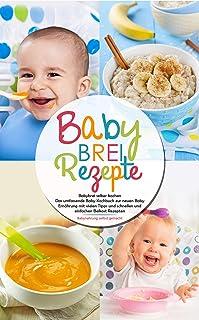 Babybrei Rezepte - Babybrei selber kochen: Das umfassende Baby Kochbuch zur neuen Baby Ernährung mit vielen Tipps und schnellen und einfachen Beikost Rezepten - Babynahrung selbst gemacht