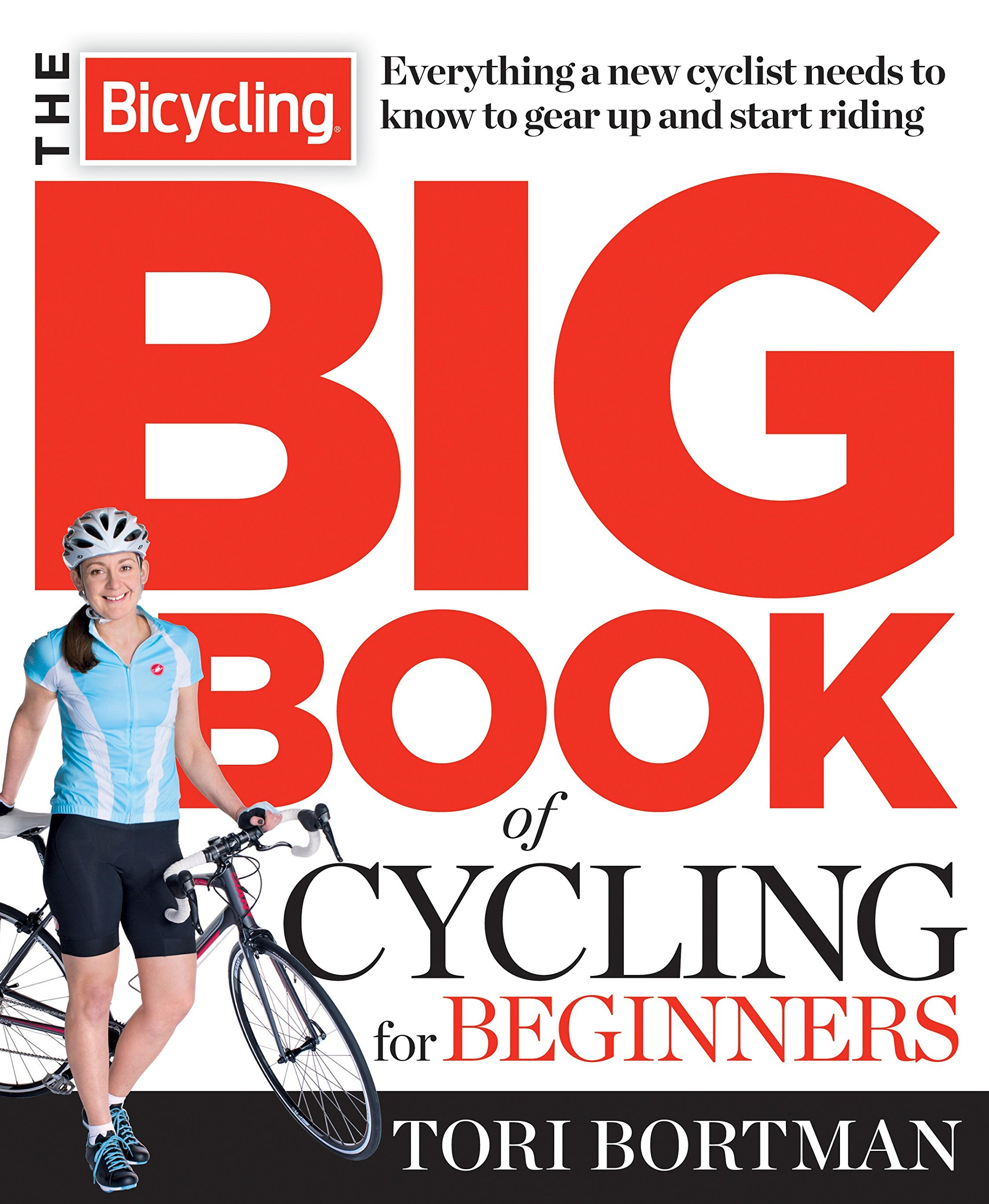 The Bicycling Big Book Of Cycling For Beginners: Everything A New Cyclist Needs To Know To Gear Up And Start Riding