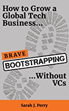 Brave Bootstrapping: How to Grow a Global Tech Business Without VCs