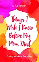 Things I Wish I Knew Before My Mom Died: Coping with Loss Every Day (Grief Gift, Bereavement gift, for readers of Motherle...