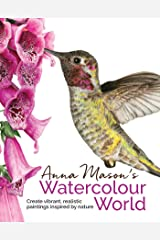 Anna Mason's Watercolour World: Create Vibrant, Realistic Paintings Inspired by Nature Hardcover