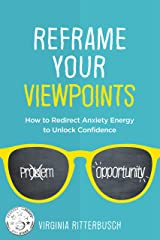 Reframe Your Viewpoints: How to Redirect Anxiety Energy to Unlock Confidence Kindle Edition