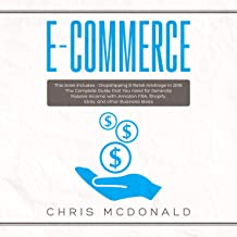 E-commerce: This Book Includes - Dropshipping & Retail Arbitrage in 2019: The Complete Guide That You Need for Generate Passive Income with Amazon FBA, Shopify, Ebay, and Other Business Ideas