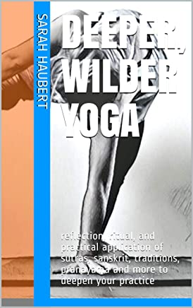 Deeper, Wilder Yoga: reflection, ritual, and practical application of sutras, sanskrit, traditions, pranayama and more to deepen your practice (English Edition)