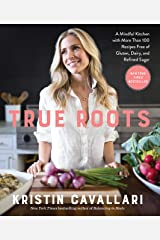 True Roots: A Mindful Kitchen with More Than 100 Recipes Free of Gluten, Dairy, and Refined Sugar: A Mindful Kitchen with More Than 100 Recipes Free of Gluten, Dairy, and Refined Sugar: A Cookbook Paperback