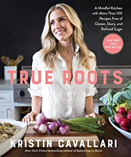 True Roots: A Mindful Kitchen with More Than 100 Recipes Free of Gluten, Dairy, and Refined Sugar: A Mindful Kitchen with ...