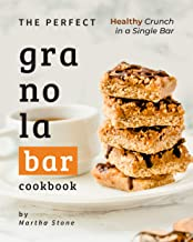 The Perfect Granola Bar Cookbook: Healthy Crunch in a Single Bar