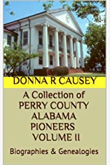 A Collection of PERRY COUNTY ALABAMA PIONEERS BIOGRAPHIES & GENEALOGIES VOLUME II (A Collection of PERRY COUNTY ALABAMA PIONEERS VOLUME I: BIOGRAPHIES & GENEALOGIES Book 2) Kindle Edition