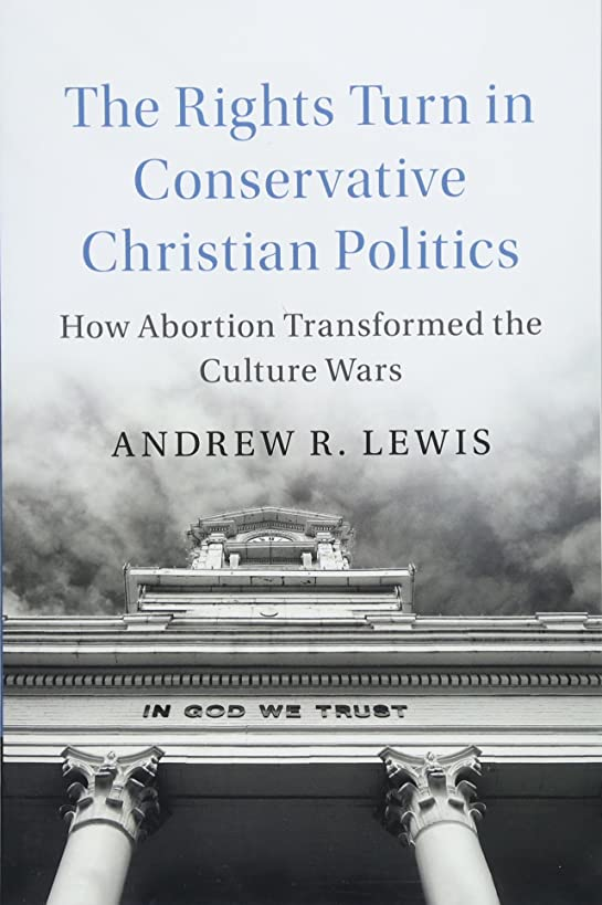 The Rights Turn in Conservative Christian Politics: How Abortion Transformed the Culture Wars (Cambridge Studies in Social Theory, Religion and Politics)