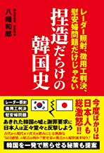 表紙: 捏造だらけの韓国史 - レーダー照射、徴用工判決、慰安婦問題だけじゃない -   八幡 和郎