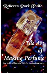 The Art of Making Perfume: How To Blend Essential Oils For Lasting Fragrances Kindle Edition