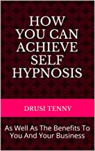 How You Can Achieve Self Hypnosis: As Well As The Benefits To You And Your Business