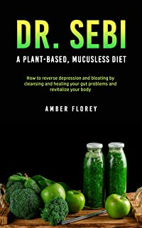 Dr. SEBI: A Plant-Based, Mucusless Diet: How to reverse depression and bloating by cleansing and healing your gut problems...