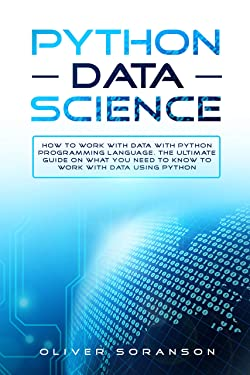 Python Data Science: How to Work with Data with Python Programming Language. The Ultimate Guide on What you Need to Know to Work with Data Using Python. (Artificial Intelligence Book 6)