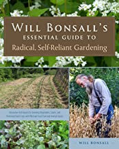 Will Bonsall's Essential Guide to Radical, Self-Reliant Gardening: Innovative Techniques for Growing Vegetables, Grains, and Perennial Food Crops with Minimal Fossil Fuel and Animal Inputs PDF