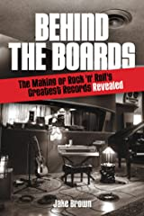 Behind the Boards: The Making of Rock 'n' Roll's Greatest Records Revealed (Music Pro Guides) Kindle Edition