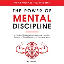 The Power of Mental Discipline: A Practical Guide to Controlling Your Thoughts, Increasing Your Willpower and Achieving Mo...