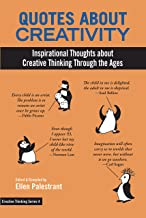 Quotes About Creativity: Inspirational Thoughts about  Creative Thinking Through the Ages (Creative Thinking Series Book 4)