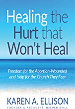 Healing the Hurt that Won't Heal: Freedom for the Abortion-Wounded and Help for the Church They Fear