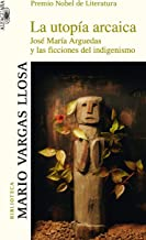 La utopía arcaica: José María Arguedas y las ficciones del indigenismo (Spanish Edition)