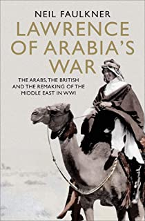 Lawrence of Arabia's War: The Arabs, the British and the Remaking of the Middle East in WWI