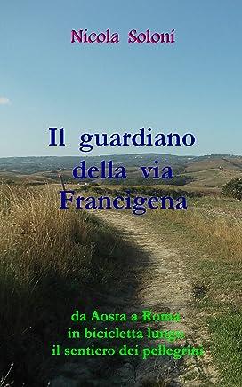 Il guardiano della via Francigena: Da Aosta a Roma in bicicletta lungo il sentiero dei pellegrini