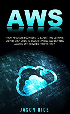 AWS: From Absolute Beginner to Expert. The Ultimate Step-by-Step Guide to Understanding and Learning Amazon Web Services Effortlessly. (2020 Edition)