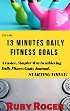 13 Minutes Daily Fitness Goals: A Faster, Simpler way to achieving Daily Fitness Goals Journal STARTING TODAY (English Edition)