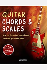 Guitar Chords & Scales: How To Fit Scales Over Chords To Make Your Own Solos: 100+ Licks And Progressions Included Kindle Edition