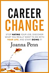 Career Change: Stop hating your job, discover what you really want to do with your life, and start doing it! Kindle Edition