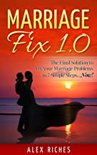 Marriage: Marriage Fix 1.0: The Ultimate Solution to Fix Your Marriage Problems in 7 Simple Steps...Now! (marriage help, marriage counseling, conflict resolution Book 1)