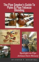 The Pipe Smoker's Guide To Pipes & Pipe Tobacco Blending: A Comprehensive Guide To Pipe Smoking Enjoyment