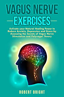 Vagus Nerve Exercises: Activate your Natural Healing Power to Reduce Anxiety, Depression and Stress by Accessing the Secre...