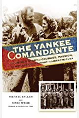 The Yankee Comandante: The Untold Story of Courage, Passion, and One American's Fight to Liberate Cuba Kindle Edition