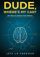 DUDE, WHERE'S MY CAR?: 101 Ways To Improve Your Memory