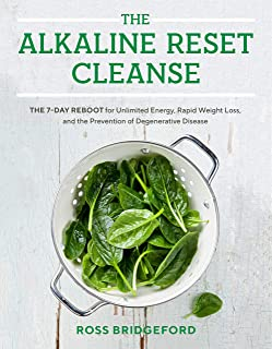 The Alkaline Reset Cleanse: The 7-Day Reboot for Unlimited Energy, Rapid Weight Loss, and the Prevention of Degenerative D...