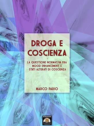 Droga e coscienza: La questione normativa fra mood enhancement e stati alterati di coscienza (Bookmoon Saggi Vol. 5)