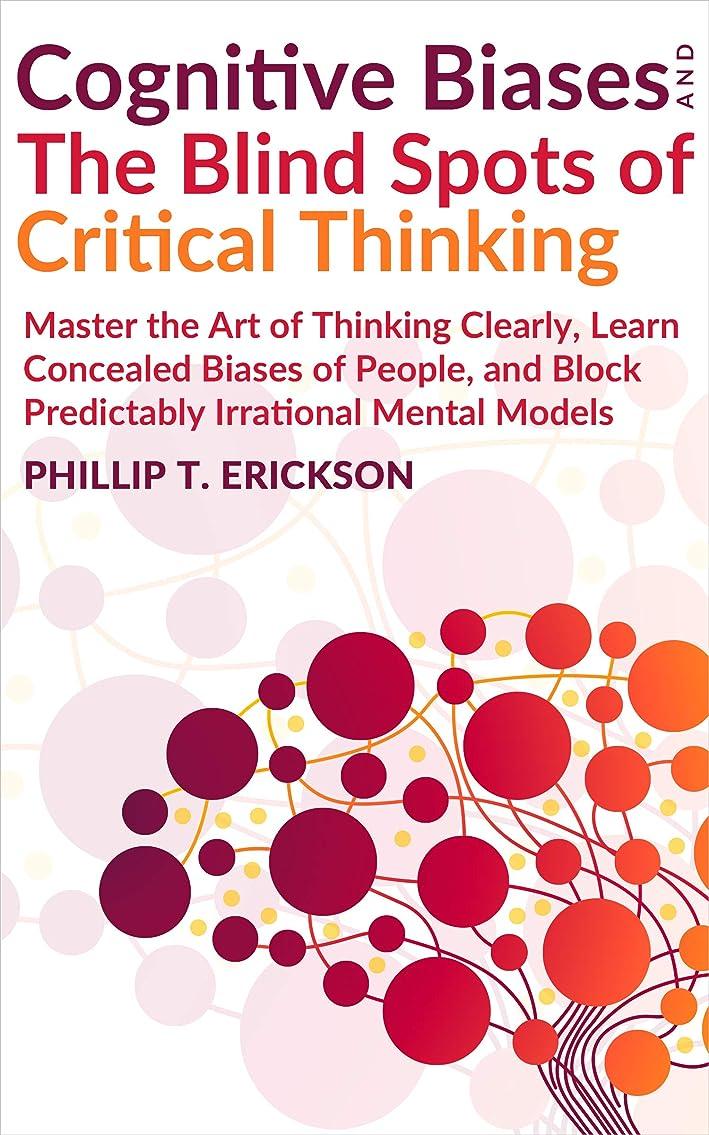鉄極めて重要な移植Cognitive Biases And The Blind Spots Of Critical Thinking: Master Thinking Clearly, Learn Concealed Biases Of People, And Block Predictably Irrational Mental Models (English Edition)