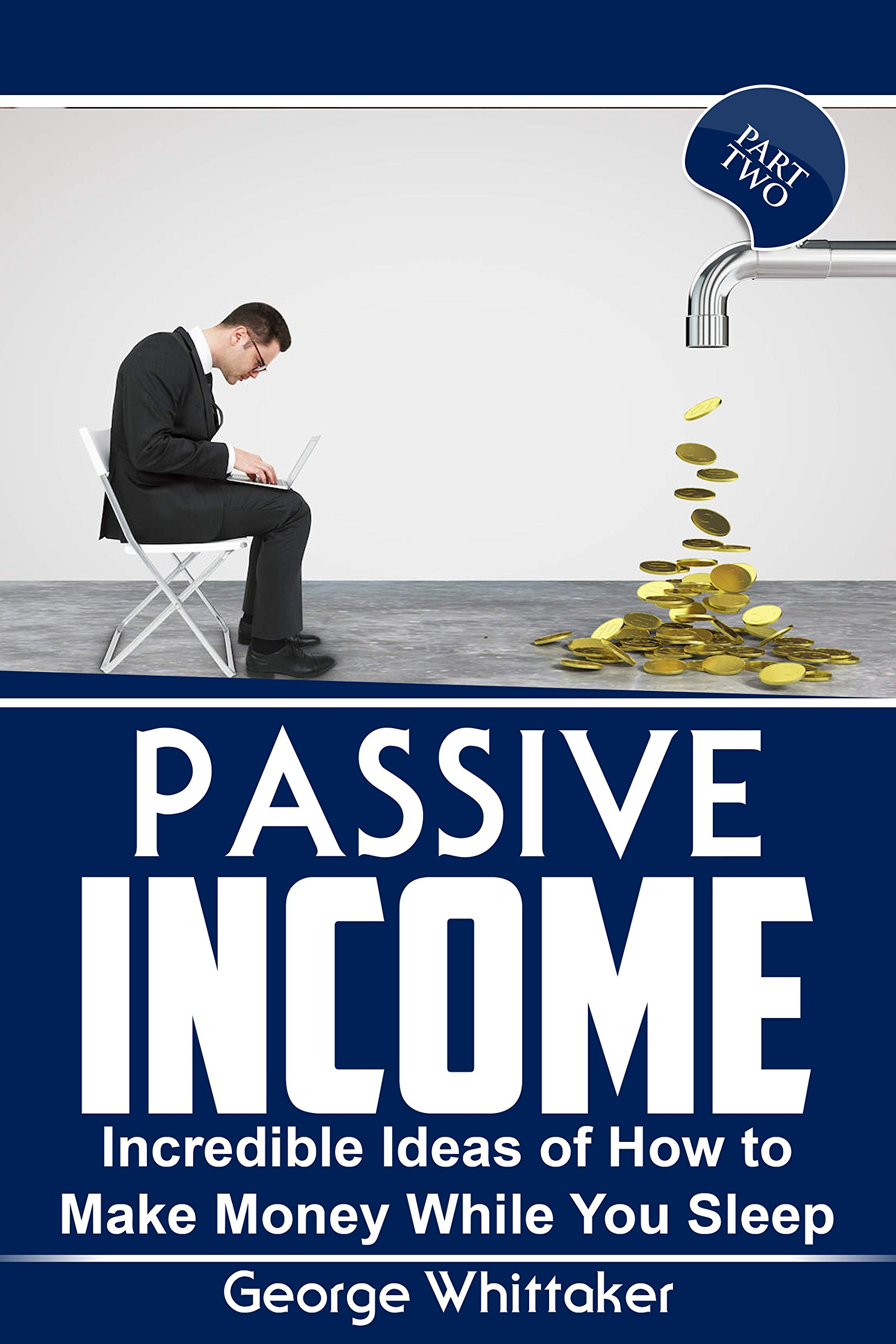 Passive Income: Incredible Ideas of How to Make Money While You Sleep, Part Two (Online Business, Passive Income, Entrepreneur, Financial Freedom Book 2)