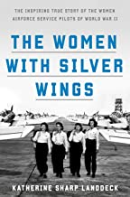 The Women with Silver Wings: The Inspiring True Story of the Women Airforce Service Pilots of World War II