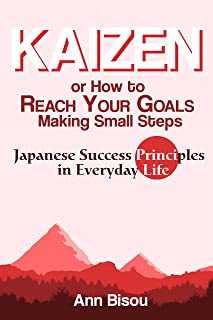 Kaizen or How to Reach Your Goals Making Small Steps: Japanese Success Principles in Everyday Life: Quit Bad Habits, Tidy Up Your House, Loose Weight and Much More (English Edition)