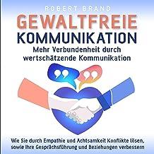 Gewaltfreie Kommunikation - Mehr Verbundenheit durch wertschätzende Kommunikation: Wie Sie durch Empathie und Achtsamkeit ...