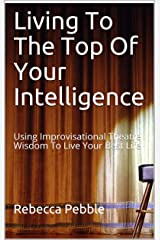 Living To The Top Of Your Intelligence: Using Improvisational Theatre Wisdom To Live Your Best Life Kindle Edition