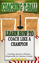 COACHING T-BALL: COACH LIKE A CHAMPION: Coaching America`s Pastime...Responsible for America`s Future
