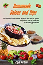 Homemade Salsas and Dips: Delicious, Easy To Make Cookbook Recipes For Your Next Get Together, Party, Potluck, Game Day, Work Event, Or Just For Enjoying At Home.