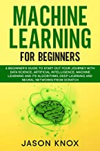 Machine Learning for Beginners: A Beginner's Guide to Start Out Your Journey With Data Science, Artificial Intelligence, ML and its Algorithms, Deep Learning and Neural Networks From Scratch